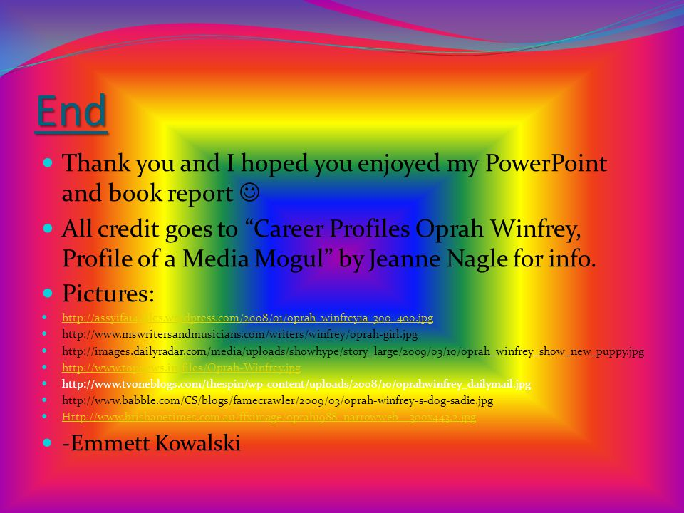 End Thank you and I hoped you enjoyed my PowerPoint and book report All credit goes to Career Profiles Oprah Winfrey, Profile of a Media Mogul by Jeanne Nagle for info.