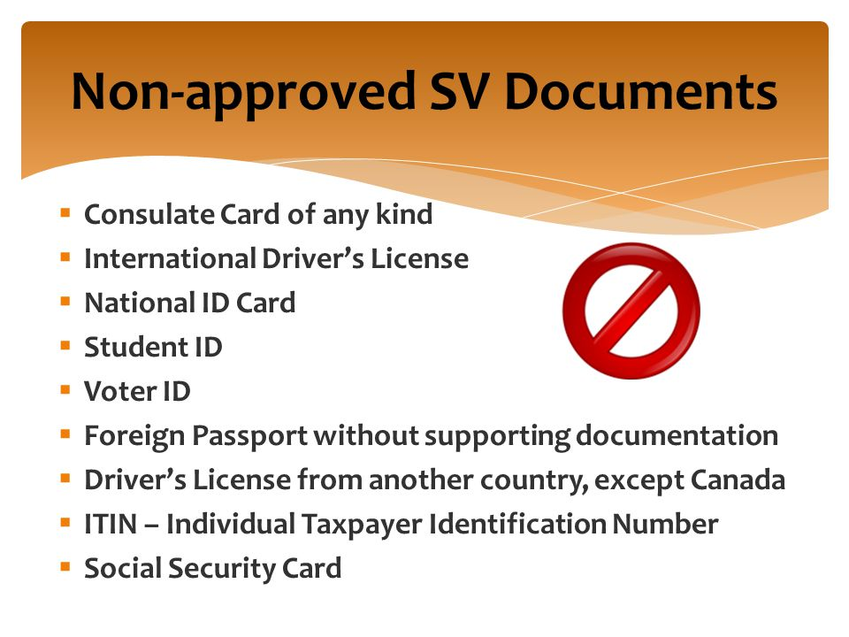 Non-approved SV Documents  Consulate Card of any kind  International Driver's License  National ID Card  Student ID  Voter ID  Foreign Passport without supporting documentation  Driver's License from another country, except Canada  ITIN – Individual Taxpayer Identification Number  Social Security Card