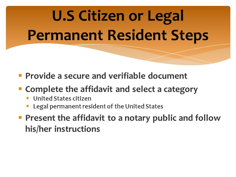  Provide a secure and verifiable document  Complete the affidavit and select a category  United States citizen  Legal permanent resident of the United States  Present the affidavit to a notary public and follow his/her instructions U.S Citizen or Legal Permanent Resident Steps