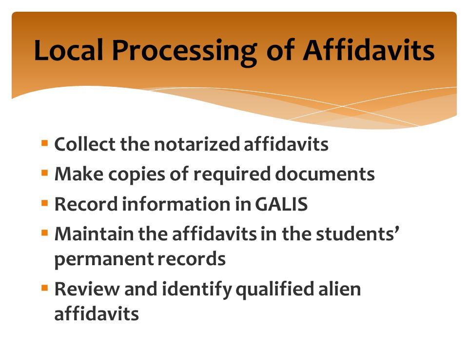  Collect the notarized affidavits  Make copies of required documents  Record information in GALIS  Maintain the affidavits in the students' permanent records  Review and identify qualified alien affidavits Local Processing of Affidavits
