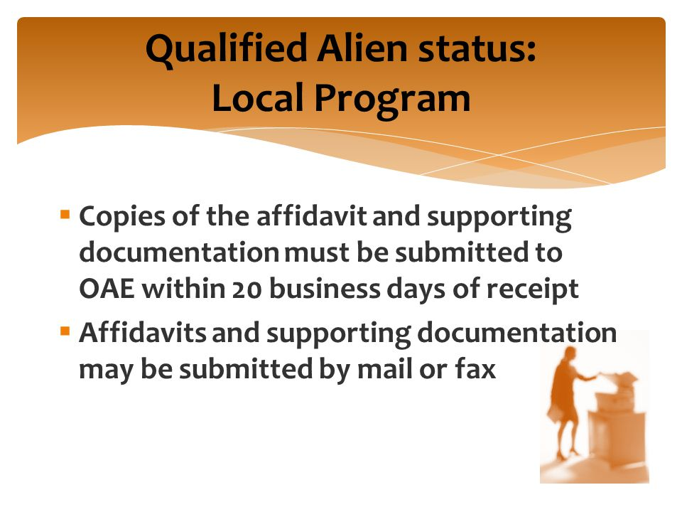  Copies of the affidavit and supporting documentation must be submitted to OAE within 20 business days of receipt  Affidavits and supporting documentation may be submitted by mail or fax Qualified Alien status: Local Program