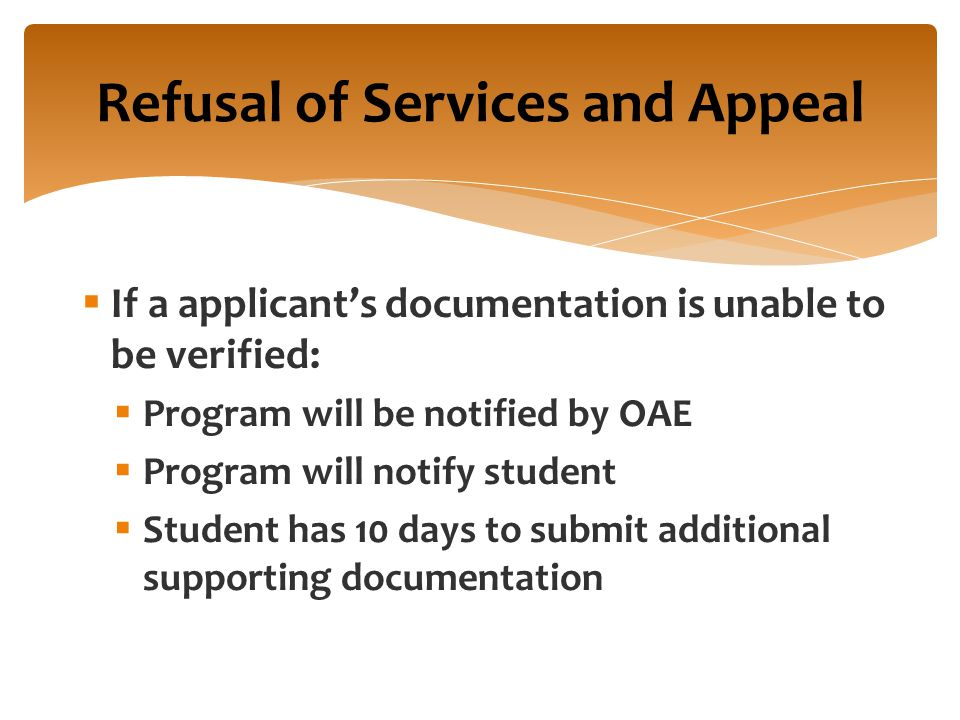  If a applicant's documentation is unable to be verified:  Program will be notified by OAE  Program will notify student  Student has 10 days to submit additional supporting documentation Refusal of Services and Appeal