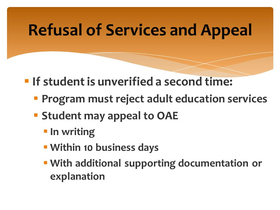  If student is unverified a second time:  Program must reject adult education services  Student may appeal to OAE  In writing  Within 10 business days  With additional supporting documentation or explanation Refusal of Services and Appeal