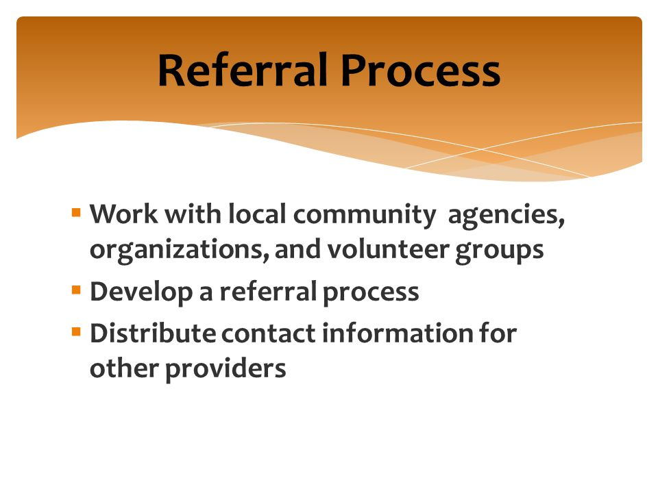  Work with local community agencies, organizations, and volunteer groups  Develop a referral process  Distribute contact information for other providers Referral Process