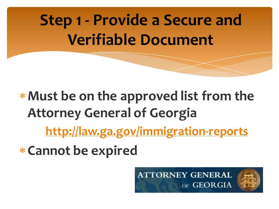 Step 1 - Provide a Secure and Verifiable Document  Must be on the approved list from the Attorney General of Georgia http://law.ga.gov/immigration-reports  Cannot be expired