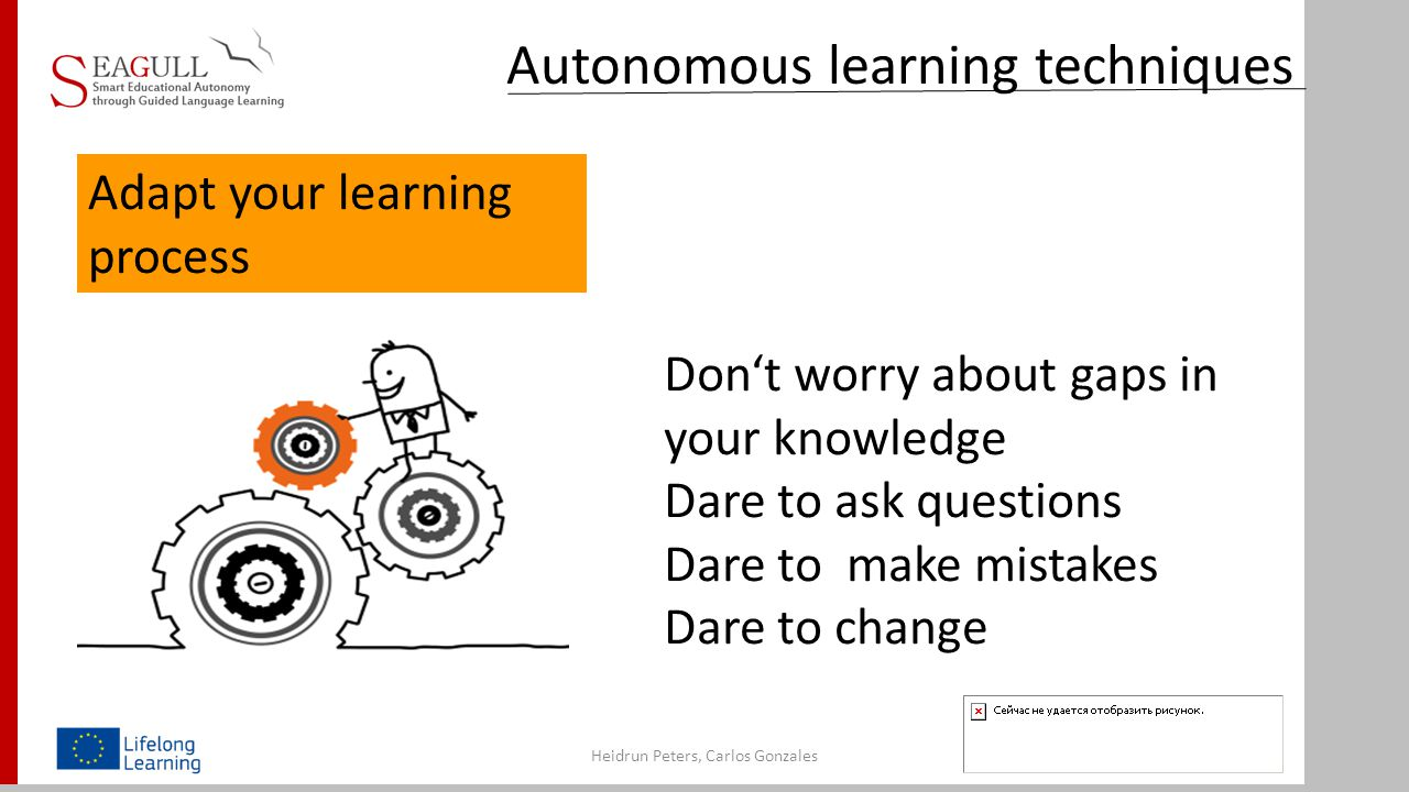 Adapt your learning process Heidrun Peters, Carlos Gonzales Don't worry about gaps in your knowledge Dare to ask questions Dare to make mistakes Dare