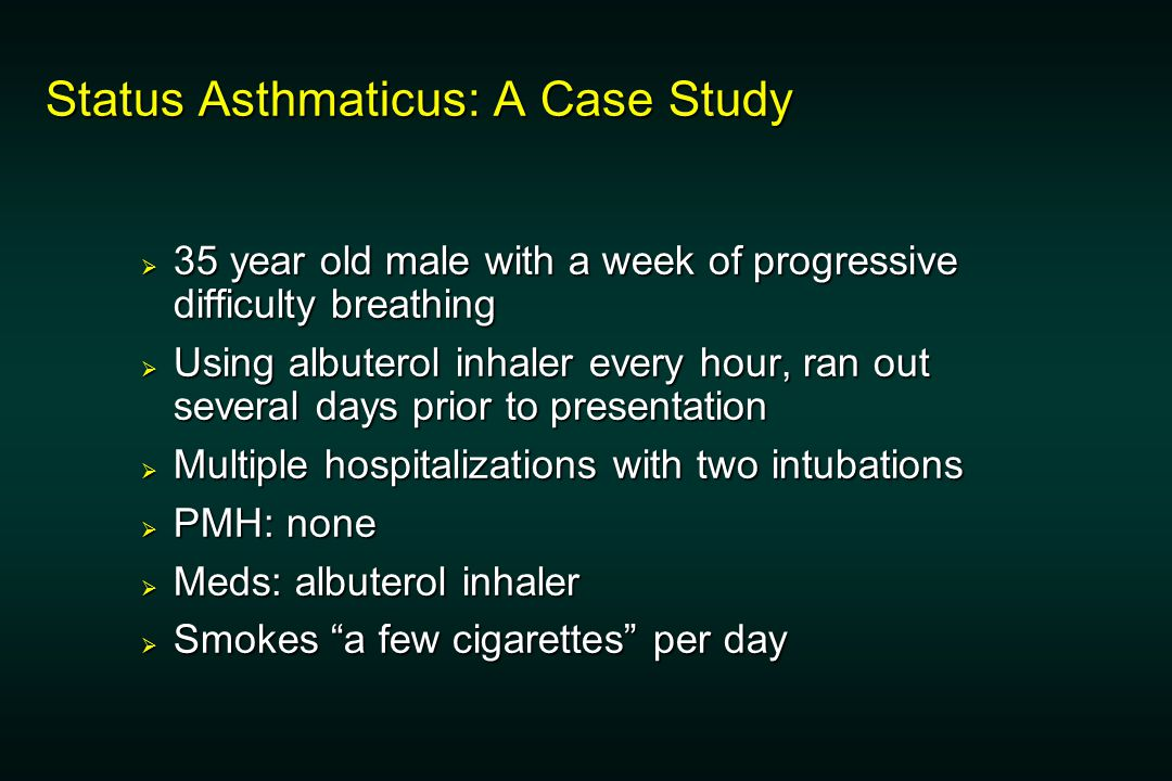 Status Asthmaticus: A Case Study  35 year old male with a week of progressive difficulty breathing  Using albuterol inhaler every hour, ran out several days prior to presentation  Multiple hospitalizations with two intubations  PMH: none  Meds: albuterol inhaler  Smokes a few cigarettes per day