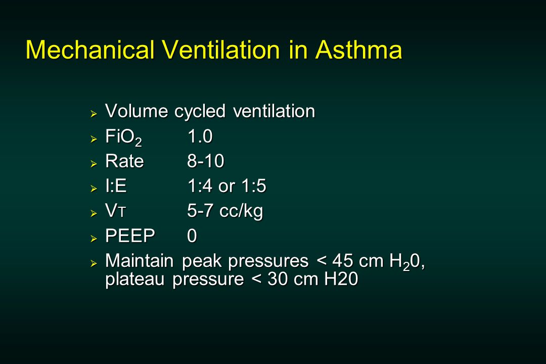 Mechanical Ventilation in Asthma  Volume cycled ventilation  FiO 2 1.0  Rate 8-10  I:E 1:4 or 1:5  V T 5-7 cc/kg  PEEP 0  Maintain peak pressures < 45 cm H 2 0, plateau pressure < 30 cm H20
