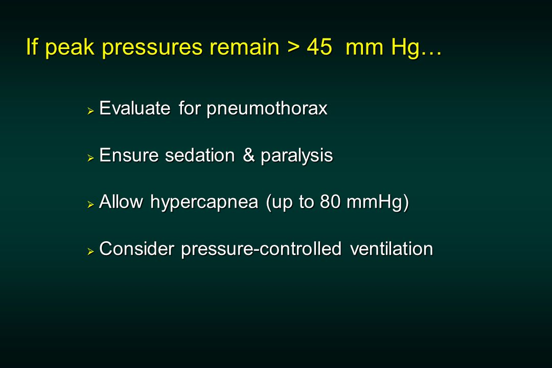 If peak pressures remain > 45 mm Hg…  Evaluate for pneumothorax  Ensure sedation & paralysis  Allow hypercapnea (up to 80 mmHg)  Consider pressure-controlled ventilation