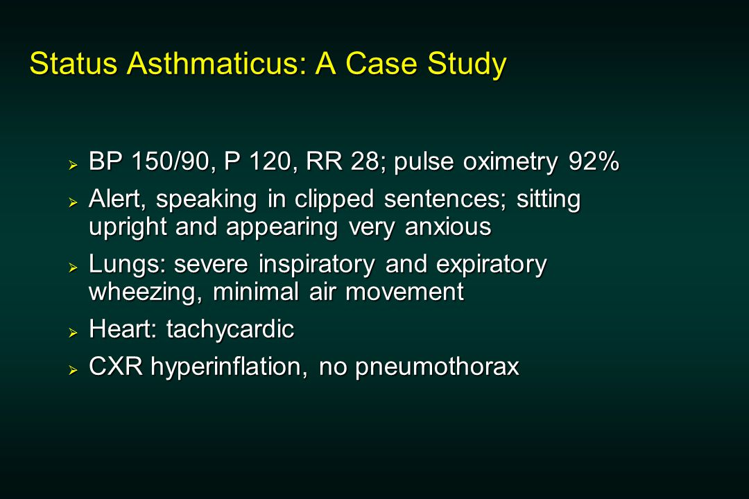 Status Asthmaticus: A Case Study  BP 150/90, P 120, RR 28; pulse oximetry 92%  Alert, speaking in clipped sentences; sitting upright and appearing very anxious  Lungs: severe inspiratory and expiratory wheezing, minimal air movement  Heart: tachycardic  CXR hyperinflation, no pneumothorax