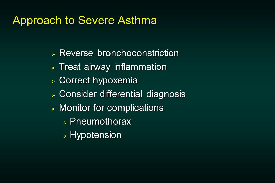 Approach to Severe Asthma  Reverse bronchoconstriction  Treat airway inflammation  Correct hypoxemia  Consider differential diagnosis  Monitor for complications  Pneumothorax  Hypotension