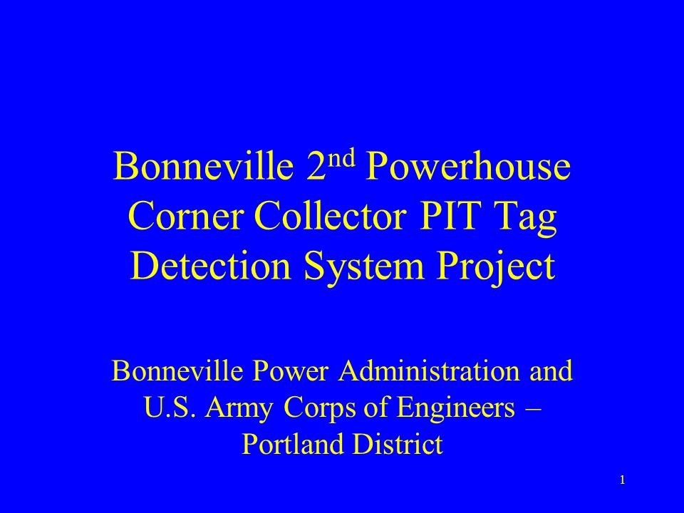 1 Bonneville 2 nd Powerhouse Corner Collector PIT Tag Detection System Project Bonneville Power Administration and U.S.