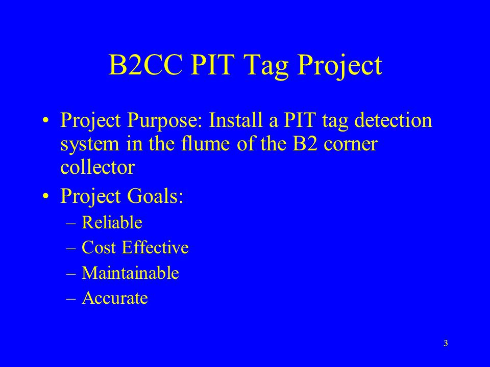 3 B2CC PIT Tag Project Project Purpose: Install a PIT tag detection system in the flume of the B2 corner collector Project Goals: –Reliable –Cost Effective –Maintainable –Accurate