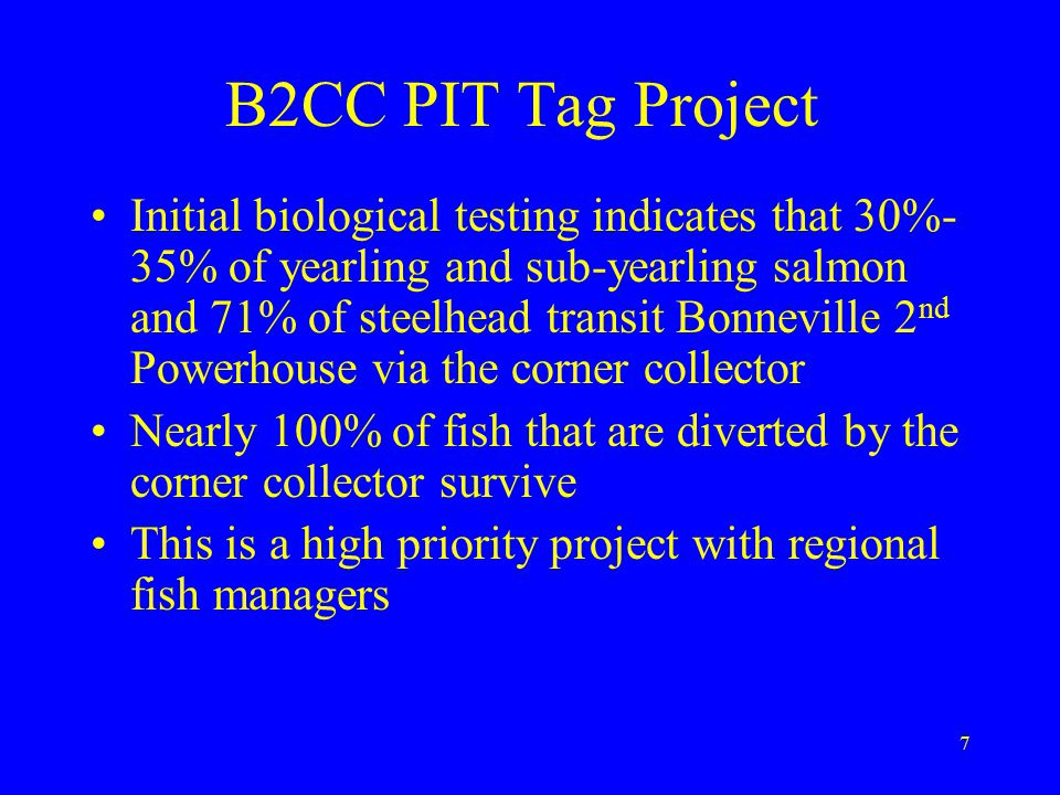7 Initial biological testing indicates that 30%- 35% of yearling and sub-yearling salmon and 71% of steelhead transit Bonneville 2 nd Powerhouse via the corner collector Nearly 100% of fish that are diverted by the corner collector survive This is a high priority project with regional fish managers