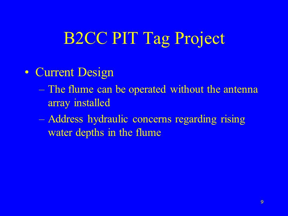 9 B2CC PIT Tag Project Current Design –The flume can be operated without the antenna array installed –Address hydraulic concerns regarding rising water depths in the flume