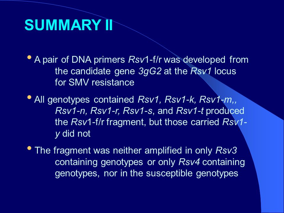 A pair of DNA primers Rsv1-f/r was developed from the candidate gene 3gG2 at the Rsv1 locus for SMV resistance All genotypes contained Rsv1, Rsv1-k, Rsv1-m,, Rsv1-n, Rsv1-r, Rsv1-s, and Rsv1-t produced the Rsv1-f/r fragment, but those carried Rsv1- y did not The fragment was neither amplified in only Rsv3 containing genotypes or only Rsv4 containing genotypes, nor in the susceptible genotypes SUMMARY II