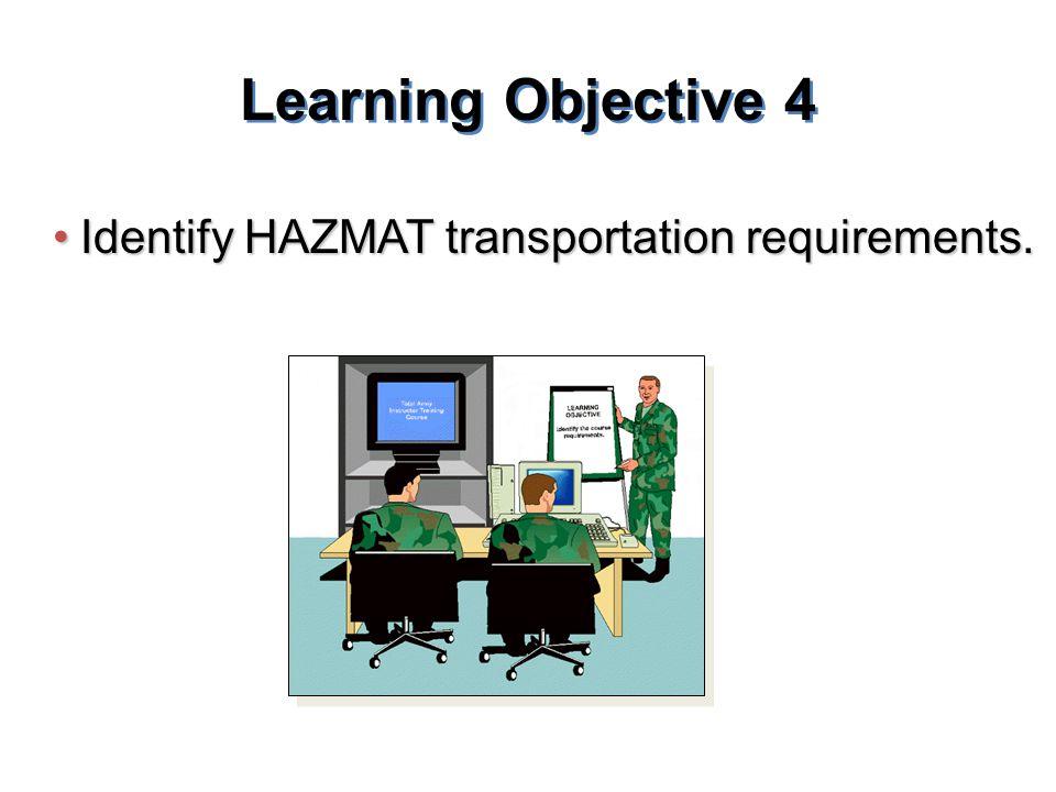 Learning Objective 4 Identify HAZMAT transportation requirements.Identify HAZMAT transportation requirements.