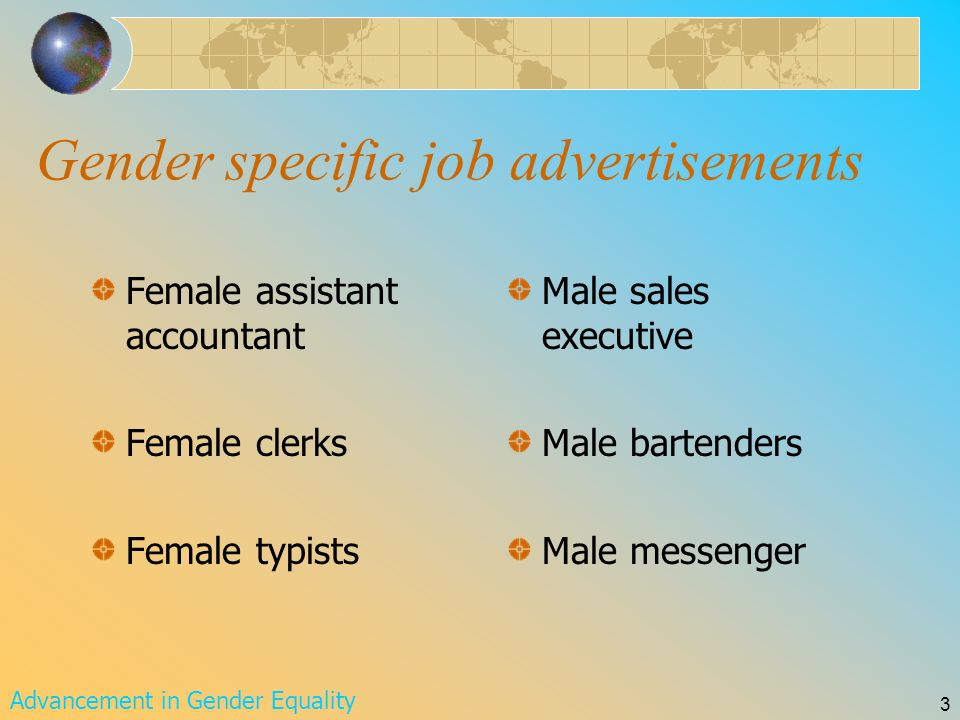 Advancement in Gender Equality 3 Gender specific job advertisements Female assistant accountant Female clerks Female typists Male sales executive Male bartenders Male messenger