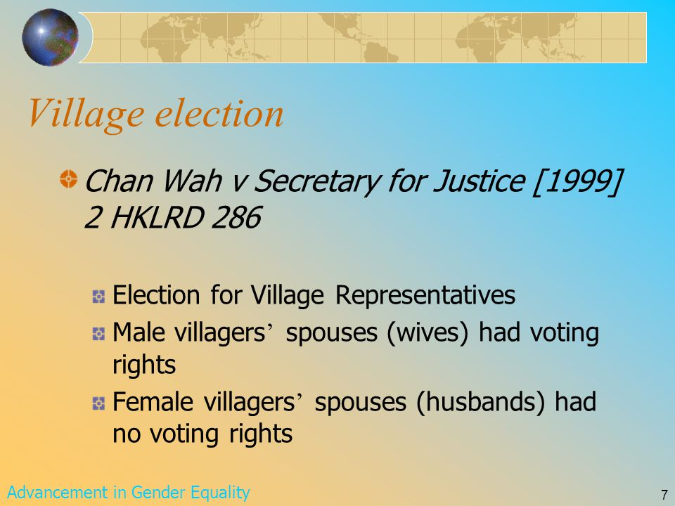 Advancement in Gender Equality 7 Village election Chan Wah v Secretary for Justice [1999] 2 HKLRD 286 Election for Village Representatives Male villagers ' spouses (wives) had voting rights Female villagers ' spouses (husbands) had no voting rights
