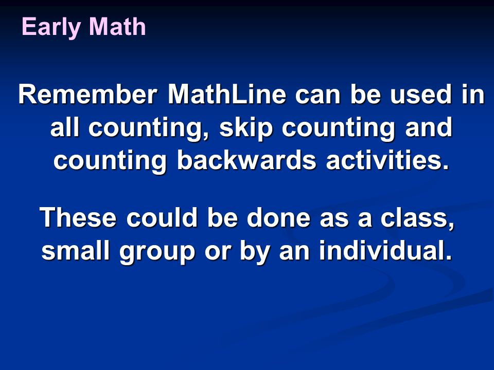 Early Math Remember MathLine can be used in all counting, skip counting and counting backwards activities. These could be done as a class, small group