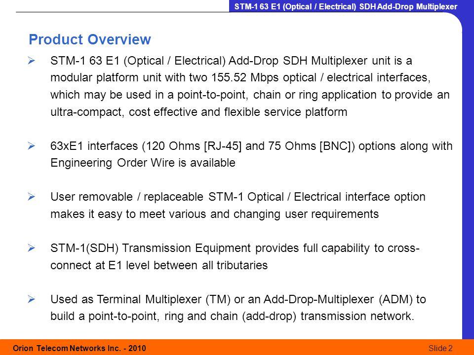 Orion Telecom Networks Inc. - 2010Slide 2 STM-1 63 E1 (Optical / Electrical) SDH Add-Drop Multiplexer Product Overview  STM-1 63 E1 (Optical / Electr