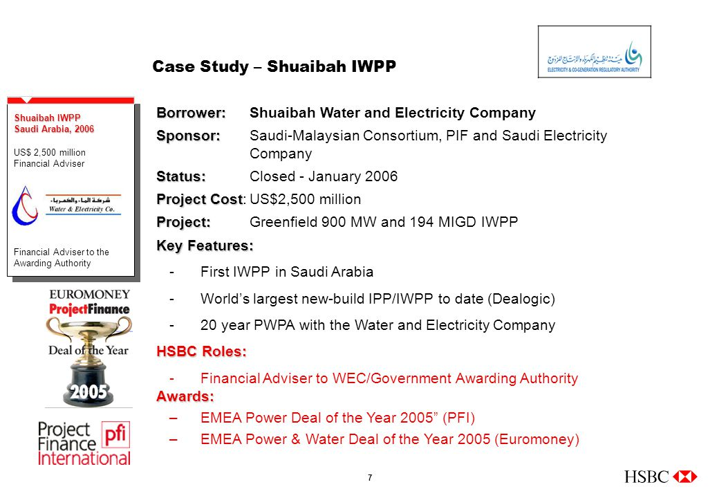 7 Case Study – Shuaibah IWPP Borrower: Borrower:Shuaibah Water and Electricity Company Sponsor: Sponsor:Saudi-Malaysian Consortium, PIF and Saudi Electricity Company Status: Status:Closed - January 2006 Project Cost Project Cost:US$2,500 million Project: Project:Greenfield 900 MW and 194 MIGD IWPP Shuaibah IWPP Saudi Arabia, 2006 US$ 2,500 million Financial Adviser Financial Adviser to the Awarding Authority Shuaibah IWPP Saudi Arabia, 2006 US$ 2,500 million Financial Adviser Financial Adviser to the Awarding Authority Key Features: -First IWPP in Saudi Arabia -World's largest new-build IPP/IWPP to date (Dealogic) -20 year PWPA with the Water and Electricity Company HSBC Roles: -Financial Adviser to WEC/Government Awarding AuthorityAwards: –EMEA Power Deal of the Year 2005 (PFI) –EMEA Power & Water Deal of the Year 2005 (Euromoney)