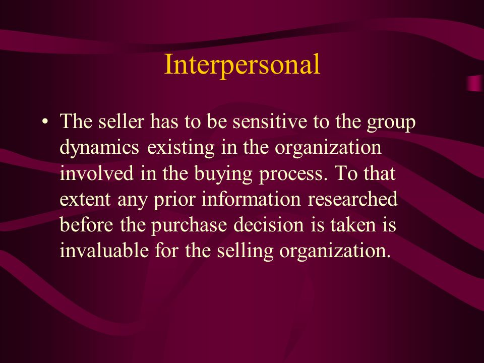 Interpersonal The seller has to be sensitive to the group dynamics existing in the organization involved in the buying process.