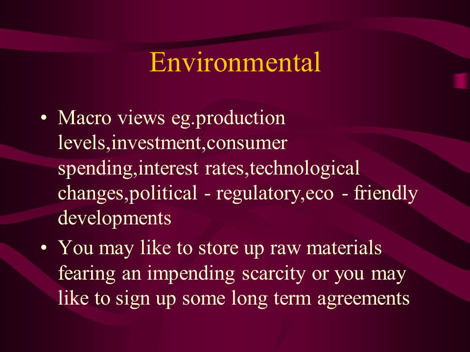 Environmental Macro views eg.production levels,investment,consumer spending,interest rates,technological changes,political - regulatory,eco - friendly developments You may like to store up raw materials fearing an impending scarcity or you may like to sign up some long term agreements