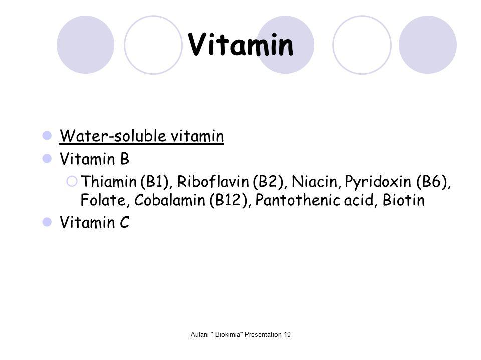Aulani Biokimia Presentation 10 Vitamin Water-soluble vitamin Vitamin B  Thiamin (B1), Riboflavin (B2), Niacin, Pyridoxin (B6), Folate, Cobalamin (B12), Pantothenic acid, Biotin Vitamin C