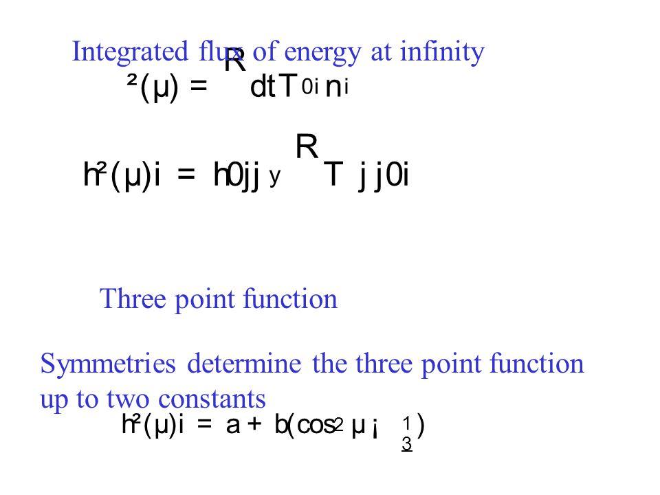 ² ( µ ) = R d t T 0 i n i Integrated flux of energy at infinity Three point function Symmetries determine the three point function up to two constants h ² ( µ )i = h 0 j j y R T j j 0 i h ² ( µ )i = a + b ( cos 2 µ ¡ 1 3 )