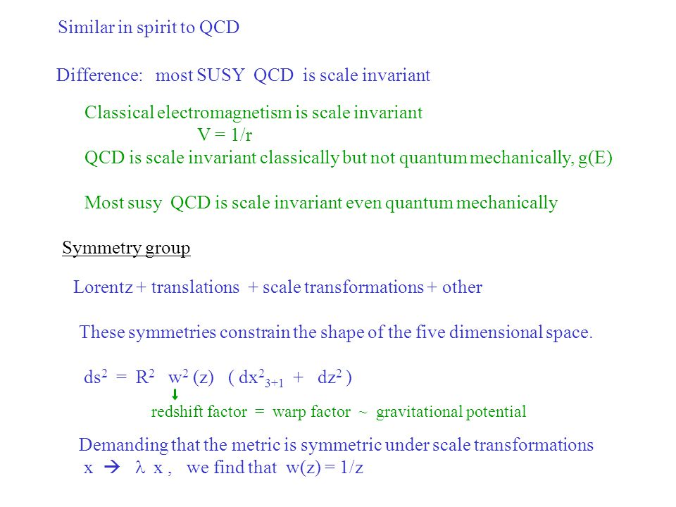Similar in spirit to QCD Difference: most SUSY QCD is scale invariant Classical electromagnetism is scale invariant V = 1/r QCD is scale invariant classically but not quantum mechanically, g(E) Most susy QCD is scale invariant even quantum mechanically Symmetry group Lorentz + translations + scale transformations + other These symmetries constrain the shape of the five dimensional space.