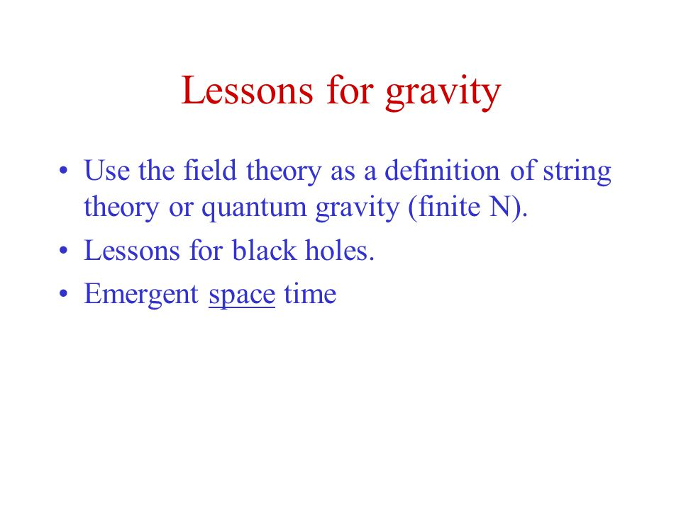 Lessons for gravity Use the field theory as a definition of string theory or quantum gravity (finite N).