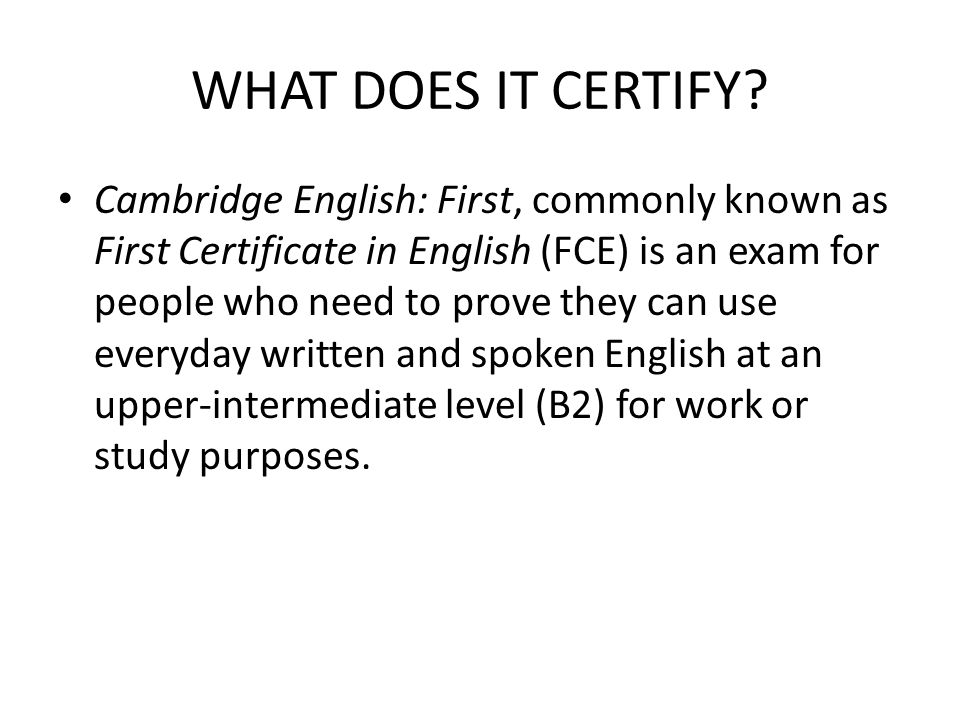WHAT DOES IT CERTIFY? Cambridge English: First, commonly known as First Certificate in English (FCE) is an exam for people who need to prove they can