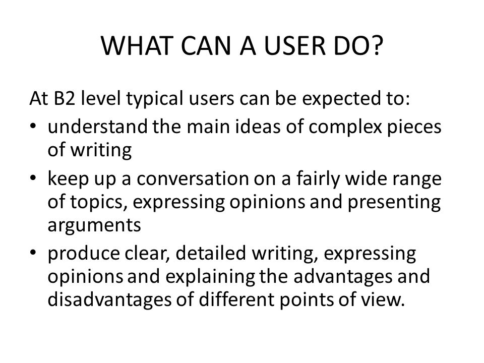 WHAT CAN A USER DO? At B2 level typical users can be expected to: understand the main ideas of complex pieces of writing keep up a conversation on a f