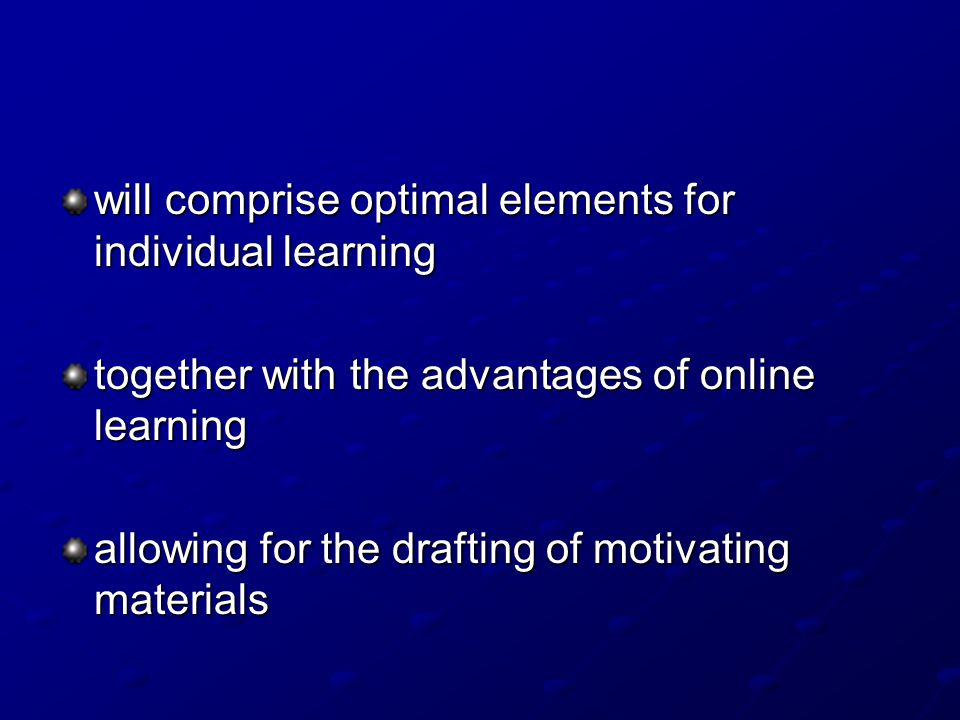 will comprise optimal elements for individual learning together with the advantages of online learning allowing for the drafting of motivating materia