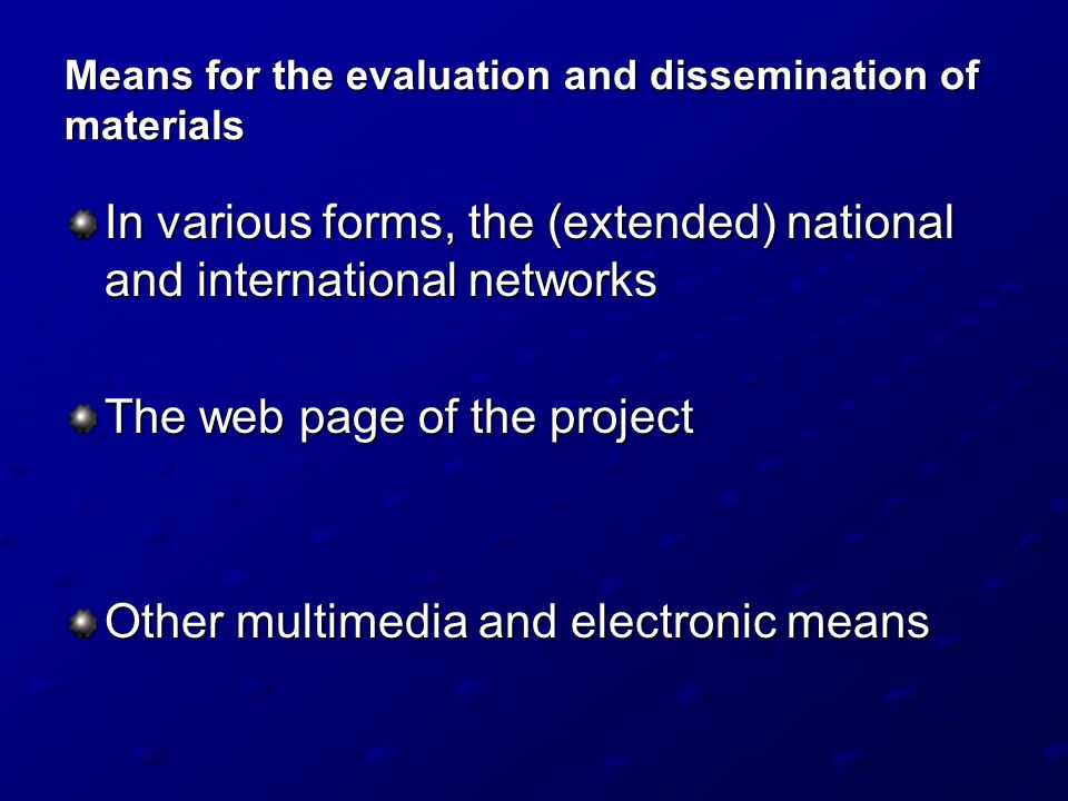 Means for the evaluation and dissemination of materials In various forms, the (extended) national and international networks The web page of the proje