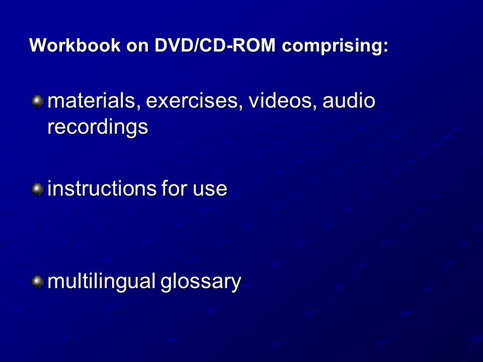 Workbook on DVD/CD-ROM comprising: materials, exercises, videos, audio recordings instructions for use multilingual glossary