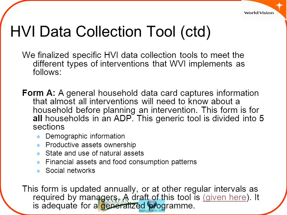 HVI Data Collection Tool (ctd) We finalized specific HVI data collection tools to meet the different types of interventions that WVI implements as follows: Form A: A general household data card captures information that almost all interventions will need to know about a household before planning an intervention.