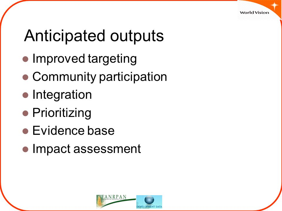 Anticipated outputs Improved targeting Community participation Integration Prioritizing Evidence base Impact assessment