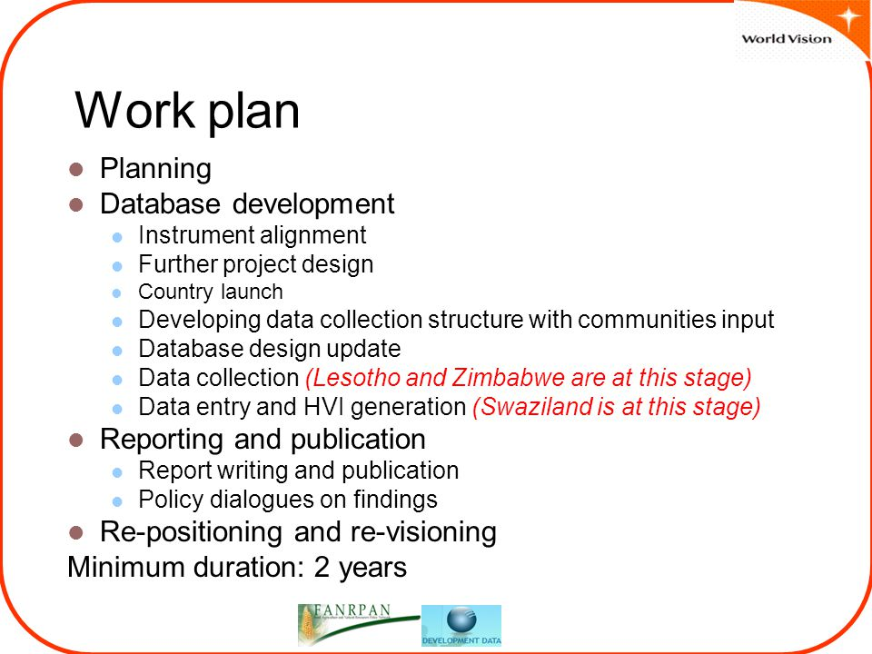 Work plan Planning Database development Instrument alignment Further project design Country launch Developing data collection structure with communities input Database design update Data collection (Lesotho and Zimbabwe are at this stage) Data entry and HVI generation (Swaziland is at this stage) Reporting and publication Report writing and publication Policy dialogues on findings Re-positioning and re-visioning Minimum duration: 2 years