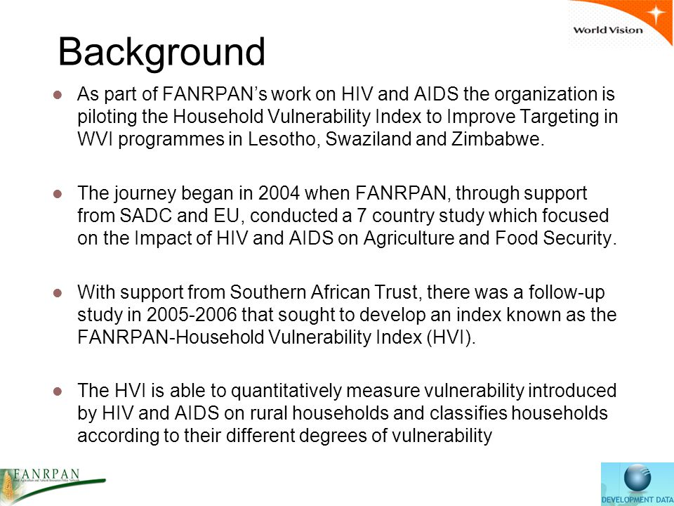 Background As part of FANRPAN's work on HIV and AIDS the organization is piloting the Household Vulnerability Index to Improve Targeting in WVI programmes in Lesotho, Swaziland and Zimbabwe.