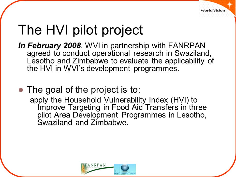The HVI pilot project In February 2008, WVI in partnership with FANRPAN agreed to conduct operational research in Swaziland, Lesotho and Zimbabwe to evaluate the applicability of the HVI in WVI's development programmes.