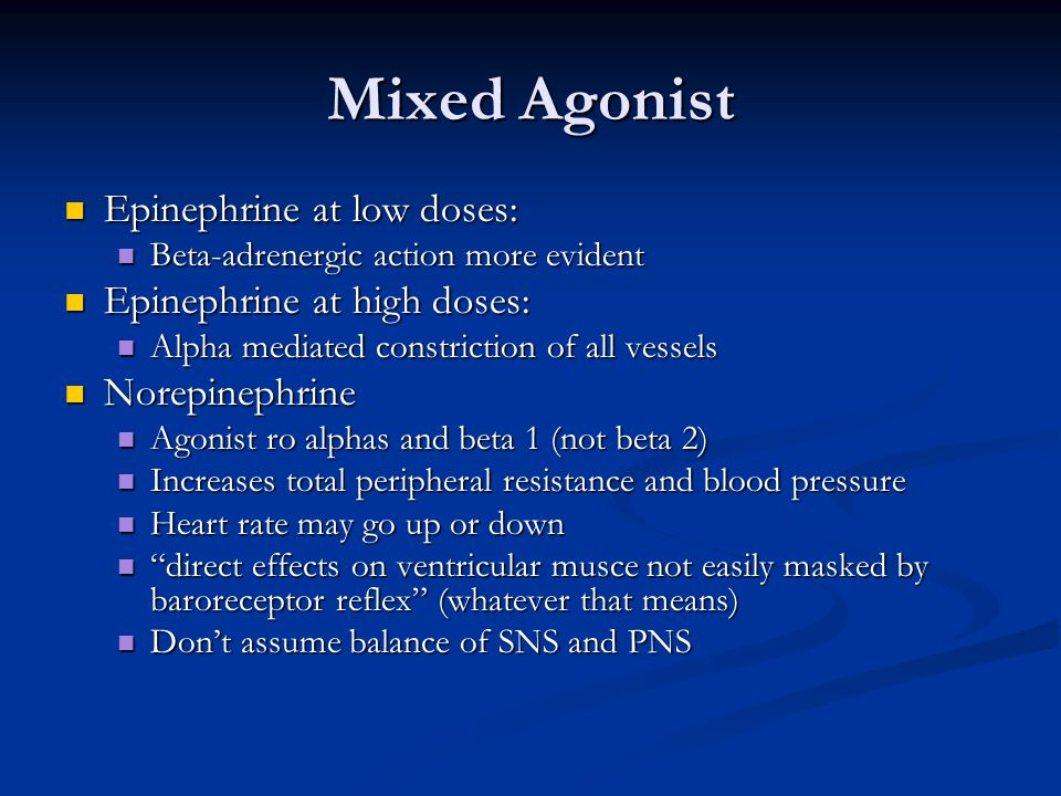 Mixed Agonist Epinephrine at low doses: Epinephrine at low doses: Beta-adrenergic action more evident Beta-adrenergic action more evident Epinephrine at high doses: Epinephrine at high doses: Alpha mediated constriction of all vessels Alpha mediated constriction of all vessels Norepinephrine Norepinephrine Agonist ro alphas and beta 1 (not beta 2) Agonist ro alphas and beta 1 (not beta 2) Increases total peripheral resistance and blood pressure Increases total peripheral resistance and blood pressure Heart rate may go up or down Heart rate may go up or down direct effects on ventricular musce not easily masked by baroreceptor reflex (whatever that means) direct effects on ventricular musce not easily masked by baroreceptor reflex (whatever that means) Don't assume balance of SNS and PNS Don't assume balance of SNS and PNS