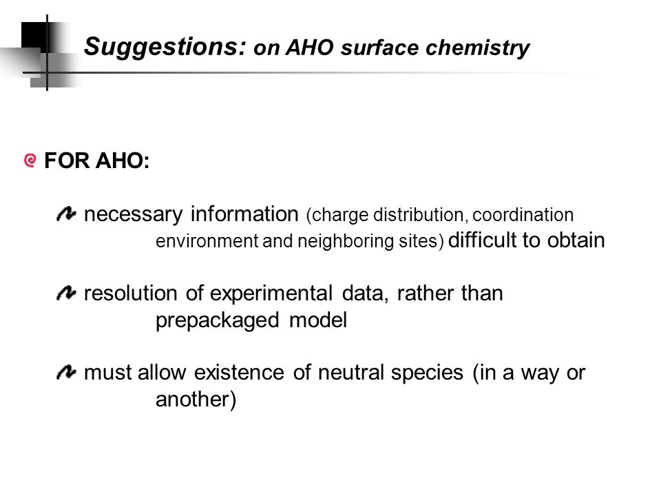 Suggestions: on Arsenate sorption Sorption of Arsenate on AHO can be interpreted in terms of physical and chemical processes initial uptake phase: ligand exchange with aquo and hydroxo groups Al—OH 2 ] 1+ + H 2 AsO 4 - ↔ Al—H 2 AsO 4 ] 0 + OH 2 Al—OH] 0 + H 2 AsO 4 - ↔ Al—H 2 AsO 4 ] 0 + OH - reaction progresses: access to less accessible reactive sites not classical diffusion vs rapid anion exchange