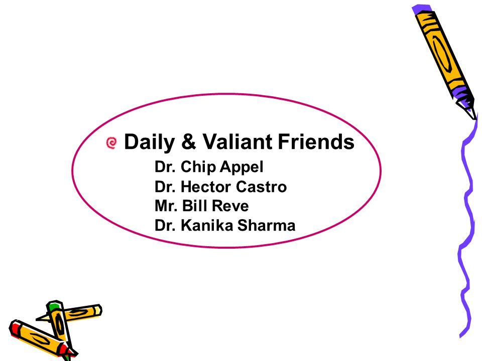 Daily & Valiant Friends Dr. Chip Appel Dr. Hector Castro Mr. Bill Reve Dr. Kanika Sharma