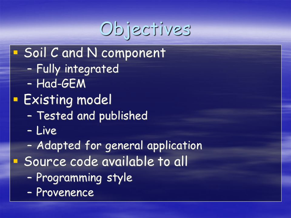 Objectives  Soil C and N component –Fully integrated –Had-GEM  Existing model –Tested and published –Live –Adapted for general application  Source