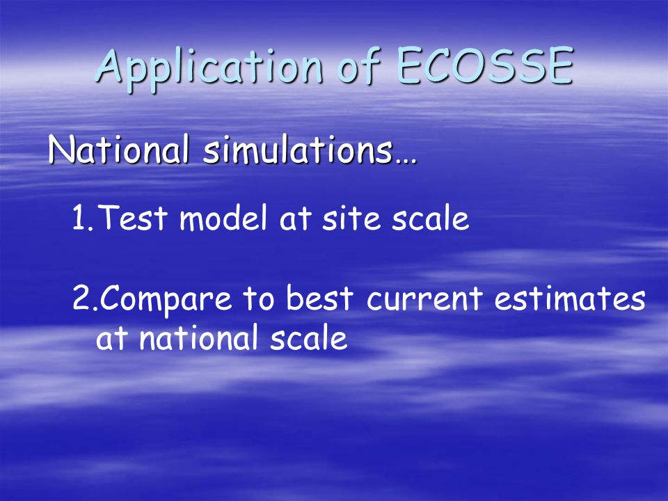 Application of ECOSSE National simulations… 1.Test model at site scale 2.Compare to best current estimates at national scale