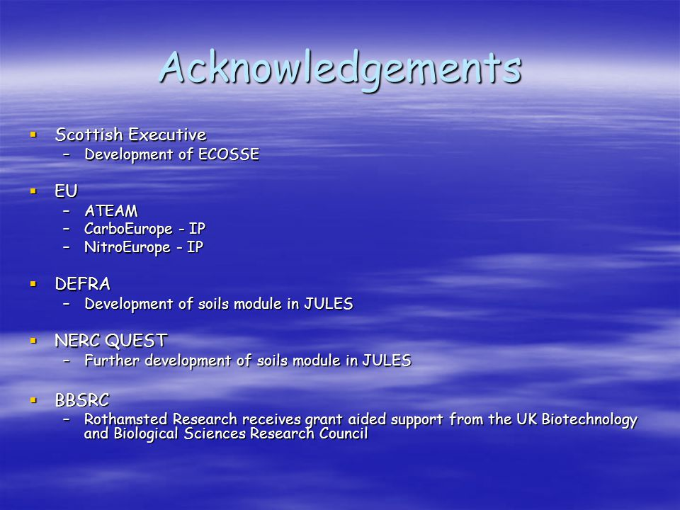 Acknowledgements  Scottish Executive –Development of ECOSSE  EU –ATEAM –CarboEurope - IP –NitroEurope - IP  DEFRA –Development of soils module in JULES  NERC QUEST –Further development of soils module in JULES  BBSRC –Rothamsted Research receives grant aided support from the UK Biotechnology and Biological Sciences Research Council
