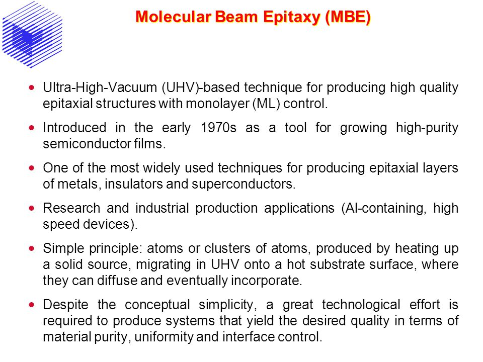 Molecular Beam Epitaxy (MBE)  Ultra-High-Vacuum (UHV)-based technique for producing high quality epitaxial structures with monolayer (ML) control. 