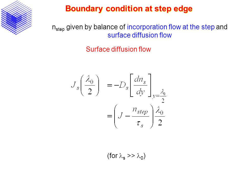 Boundary condition at step edge n step given by balance of incorporation flow at the step and surface diffusion flow Surface diffusion flow (for s >>